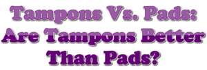 Tampons Vs. Pads: Are Tampons Better Than Pads?